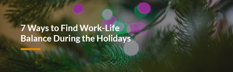 7 Ways to Find Work-Life Balance During the Holidays